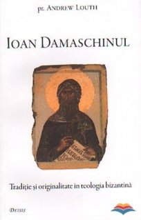 Ioan Damaschinul. Traditie si originalitate in teologia bizantina